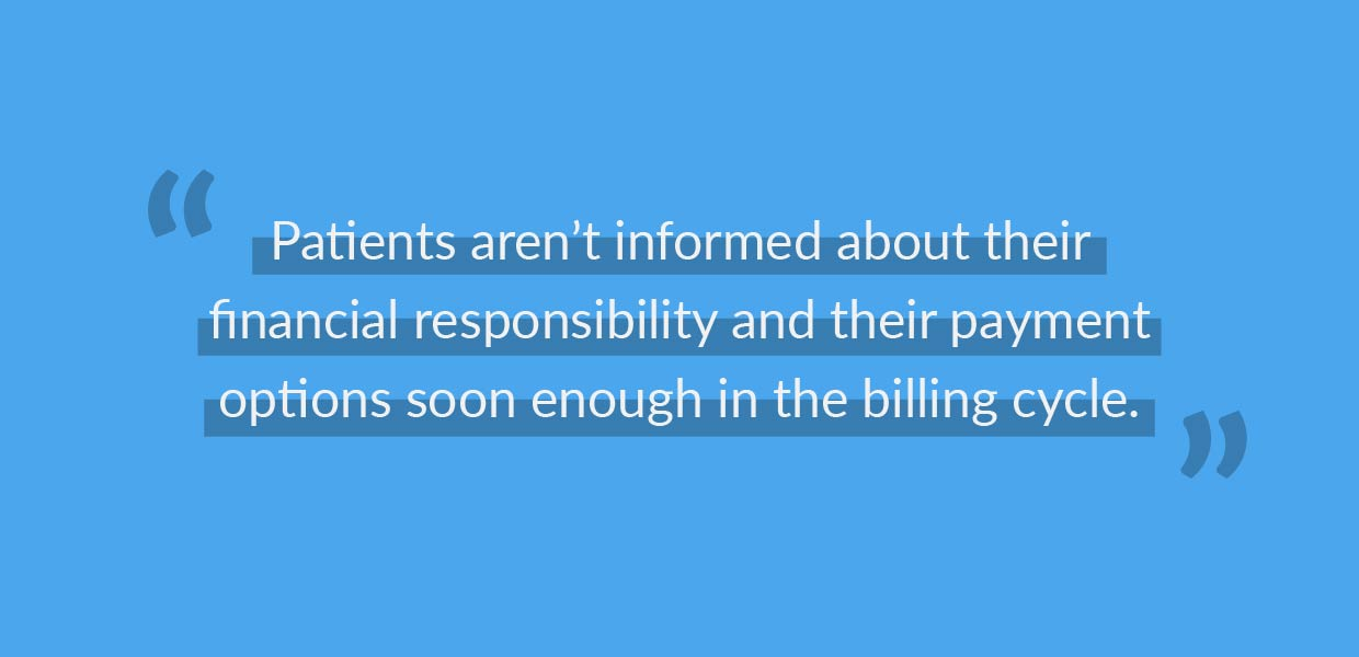 Patients aren't informed about their financial responsibility and their payment options soon enough in the billing cycle